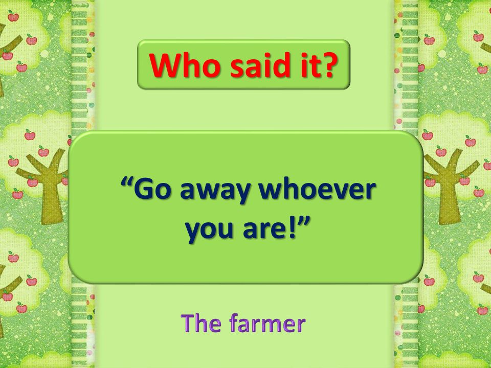 Who said it Go away whoever you are! The farmer