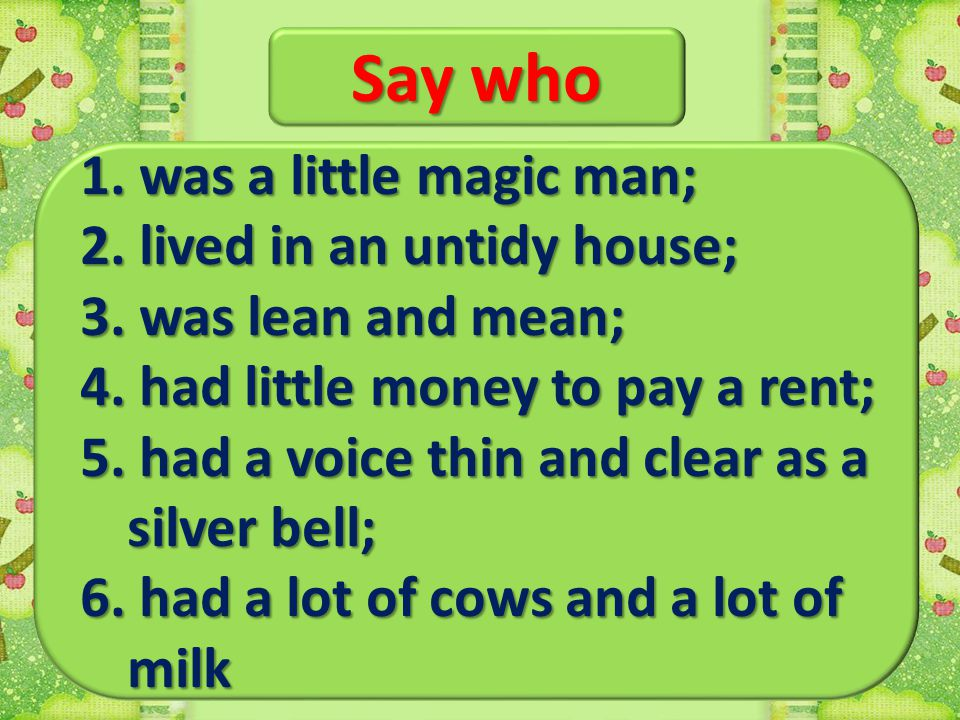 Say who 1. was a little magic man; 2. lived in an untidy house;