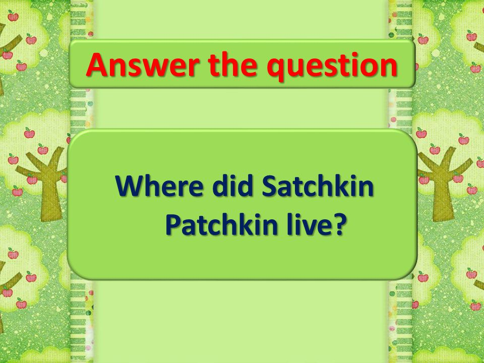 Where did Satchkin Patchkin live