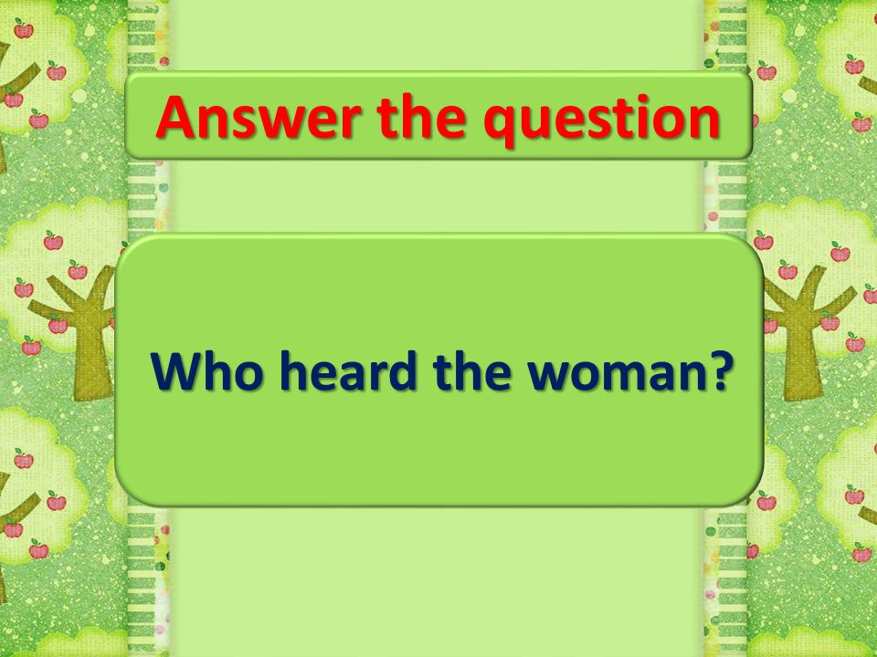Answer the question Who heard the woman