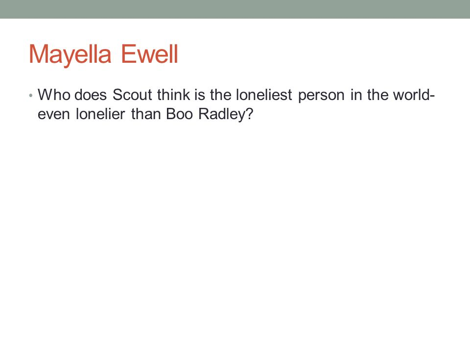 Mayella Ewell Who does Scout think is the loneliest person in the world- even lonelier than Boo Radley