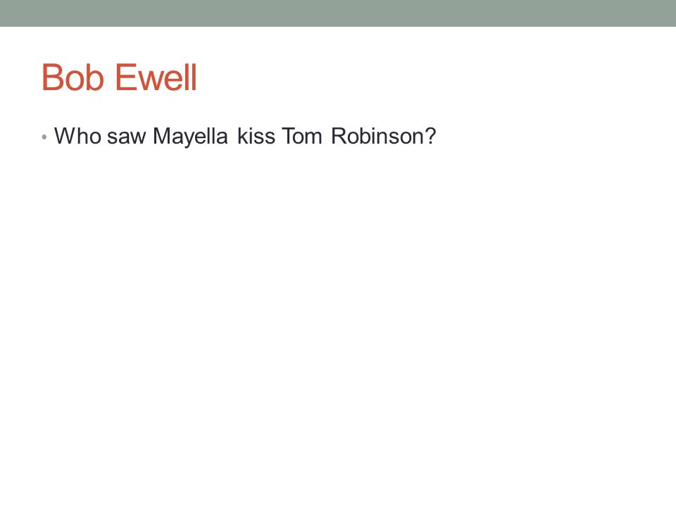Bob Ewell Who saw Mayella kiss Tom Robinson