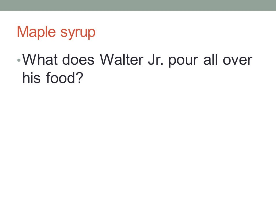 Maple syrup What does Walter Jr. pour all over his food