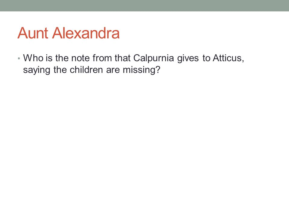 Aunt Alexandra Who is the note from that Calpurnia gives to Atticus, saying the children are missing