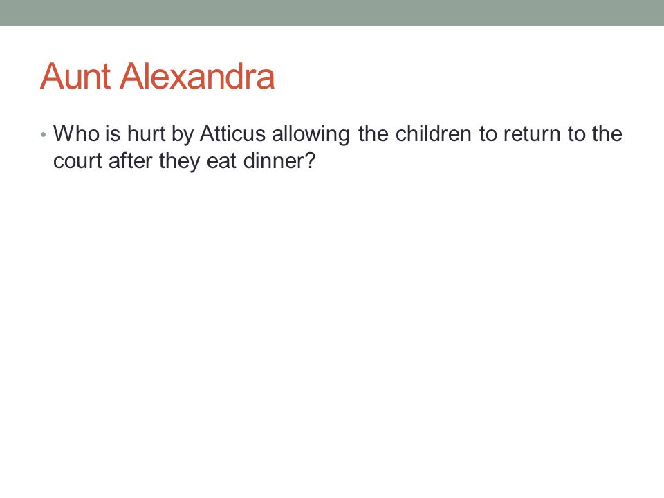 Aunt Alexandra Who is hurt by Atticus allowing the children to return to the court after they eat dinner