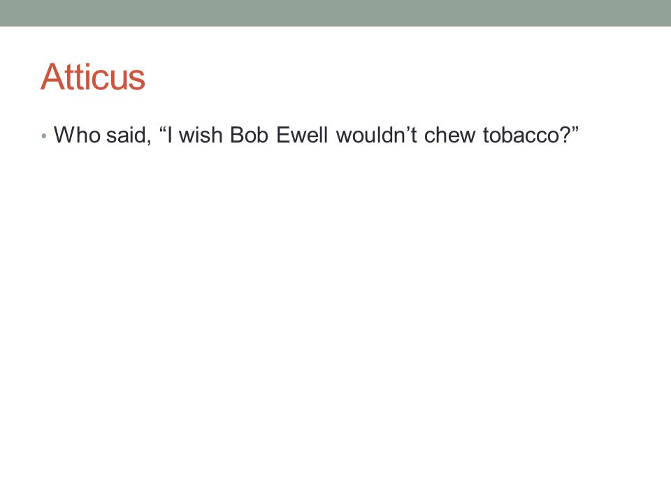 Atticus Who said, I wish Bob Ewell wouldn't chew tobacco