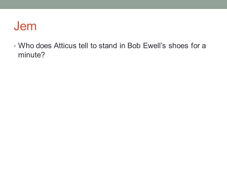 Jem Who does Atticus tell to stand in Bob Ewell's shoes for a minute