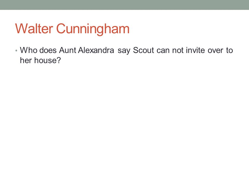 Walter Cunningham Who does Aunt Alexandra say Scout can not invite over to her house