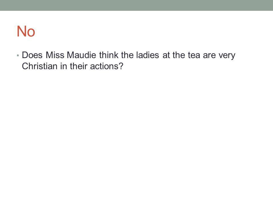 No Does Miss Maudie think the ladies at the tea are very Christian in their actions