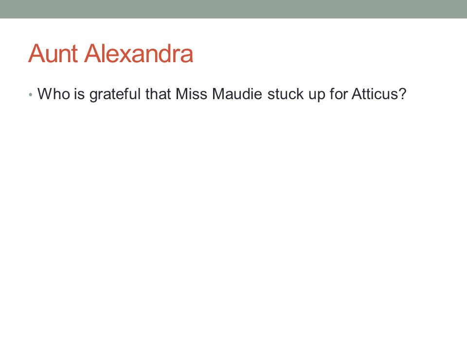 Aunt Alexandra Who is grateful that Miss Maudie stuck up for Atticus