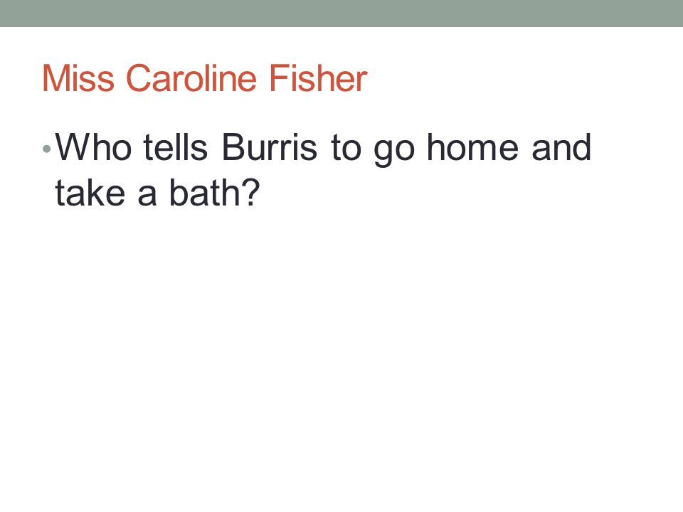 Miss Caroline Fisher Who tells Burris to go home and take a bath