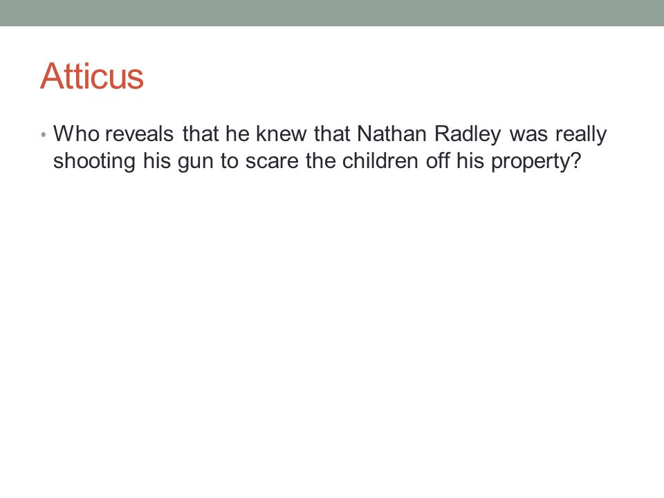Atticus Who reveals that he knew that Nathan Radley was really shooting his gun to scare the children off his property