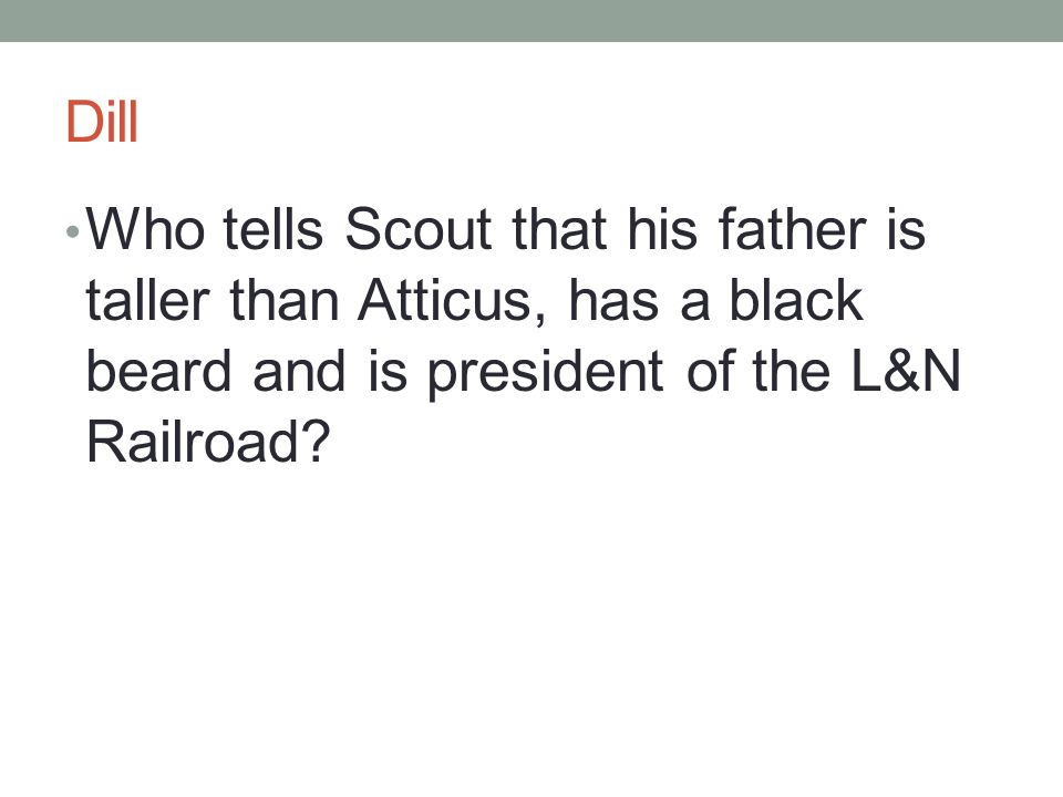 Dill Who tells Scout that his father is taller than Atticus, has a black beard and is president of the L&N Railroad