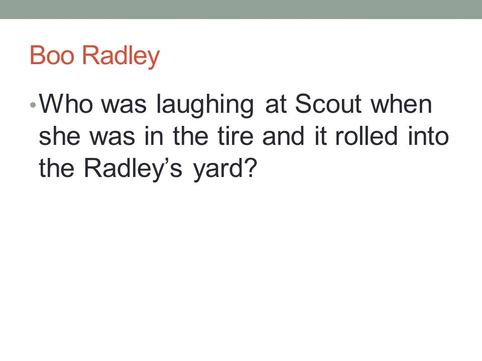 Boo Radley Who was laughing at Scout when she was in the tire and it rolled into the Radley's yard