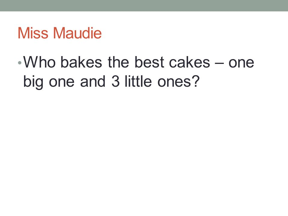 Miss Maudie Who bakes the best cakes – one big one and 3 little ones