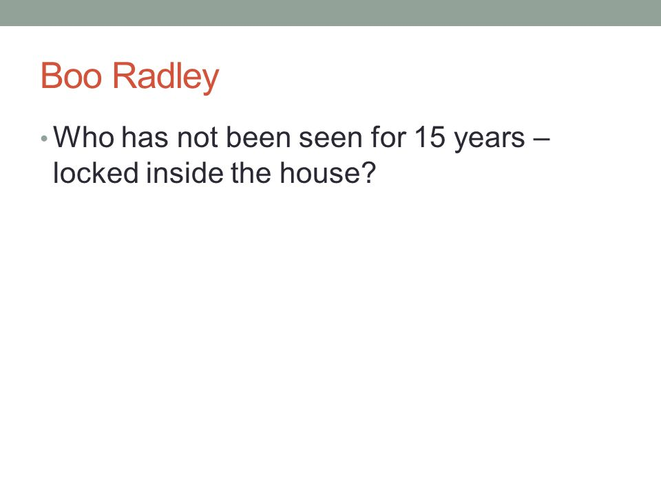 Boo Radley Who has not been seen for 15 years – locked inside the house