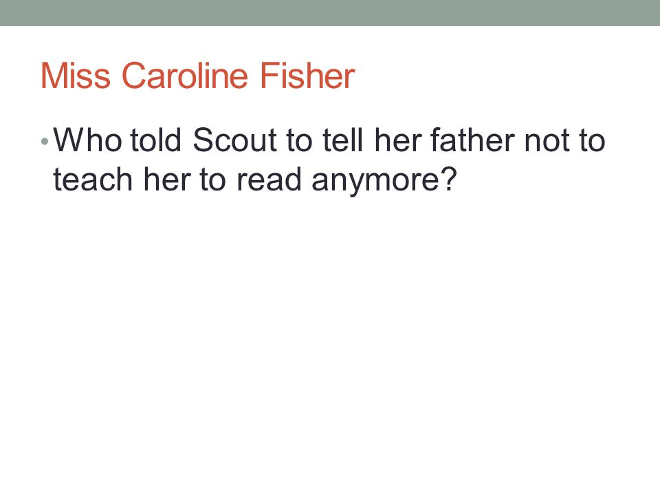 Miss Caroline Fisher Who told Scout to tell her father not to teach her to read anymore