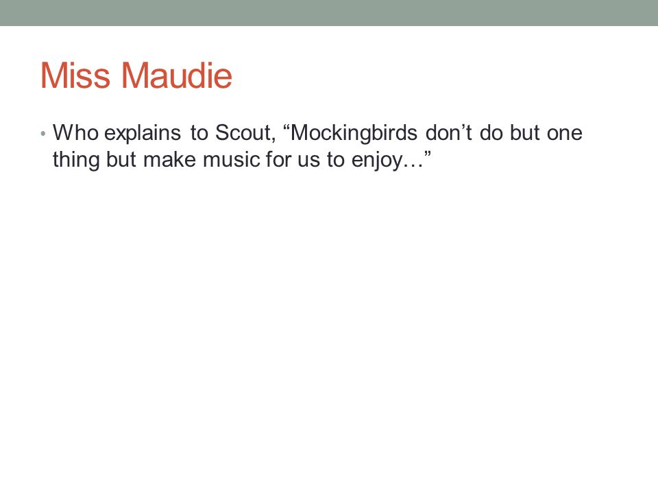 Miss Maudie Who explains to Scout, Mockingbirds don't do but one thing but make music for us to enjoy…