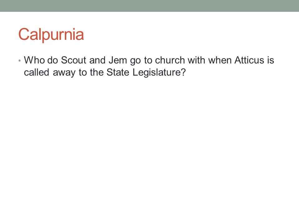 Calpurnia Who do Scout and Jem go to church with when Atticus is called away to the State Legislature