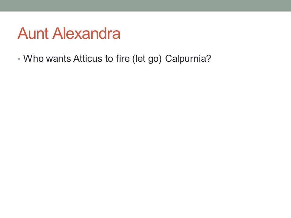 Aunt Alexandra Who wants Atticus to fire (let go) Calpurnia