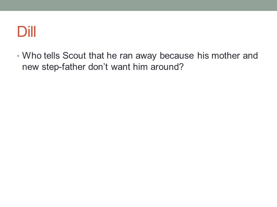 Dill Who tells Scout that he ran away because his mother and new step-father don't want him around