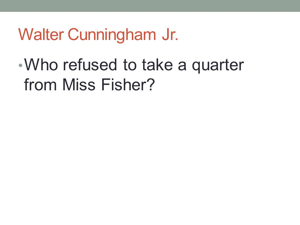 Walter Cunningham Jr. Who refused to take a quarter from Miss Fisher