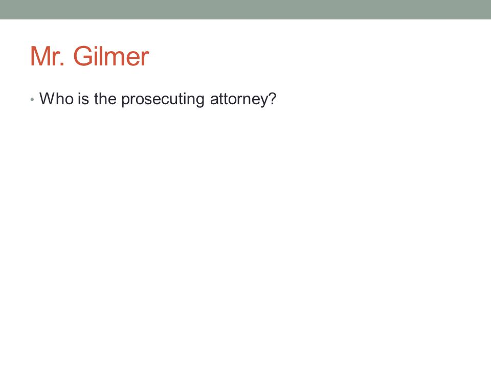 Mr. Gilmer Who is the prosecuting attorney