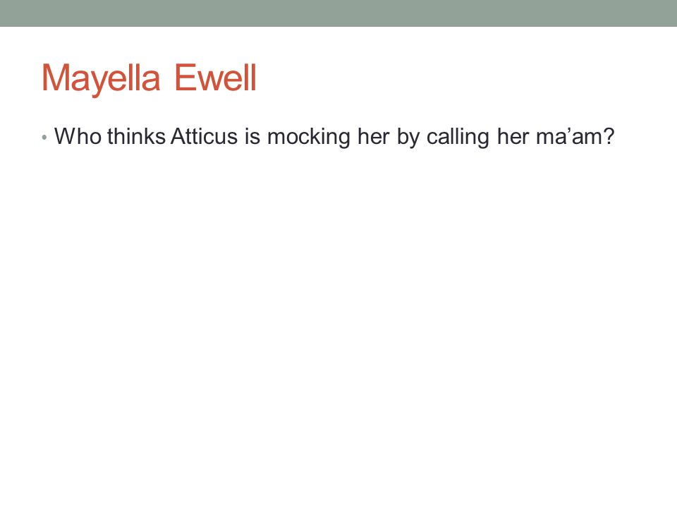 Mayella Ewell Who thinks Atticus is mocking her by calling her ma'am
