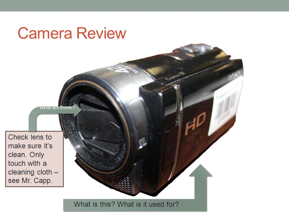 Camera Review What are these Check lens to make sure it's clean. Only touch with a cleaning cloth – see Mr. Capp.