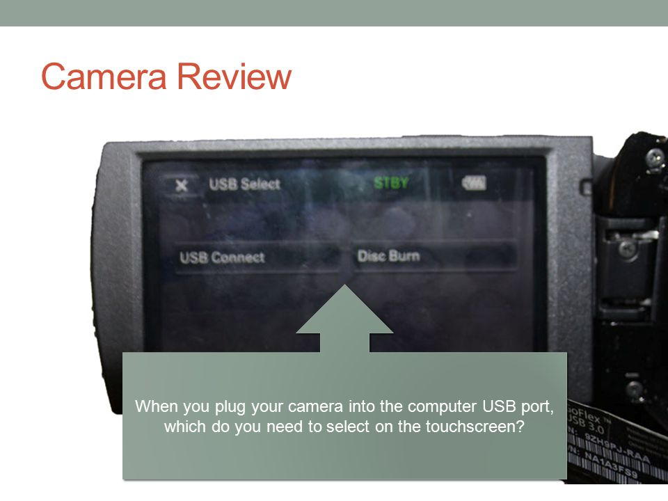 Camera Review When you plug your camera into the computer USB port, which do you need to select on the touchscreen