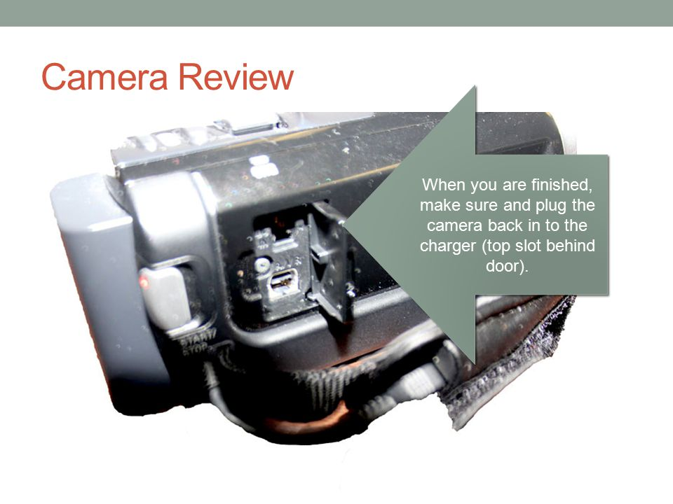 Camera Review When you are finished, make sure and plug the camera back in to the charger (top slot behind door).