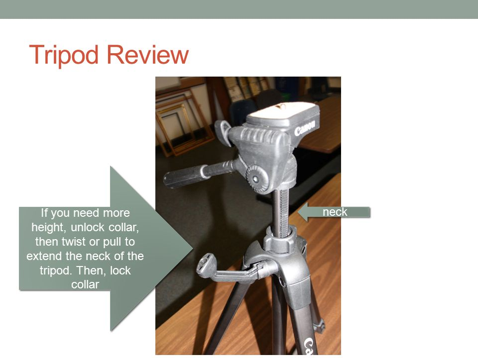 Tripod Review If you need more height, unlock collar, then twist or pull to extend the neck of the tripod. Then, lock collar.