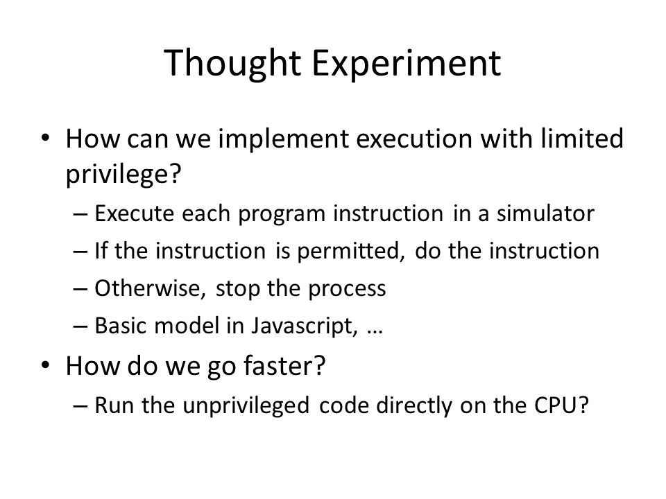 Thought Experiment How can we implement execution with limited privilege Execute each program instruction in a simulator.