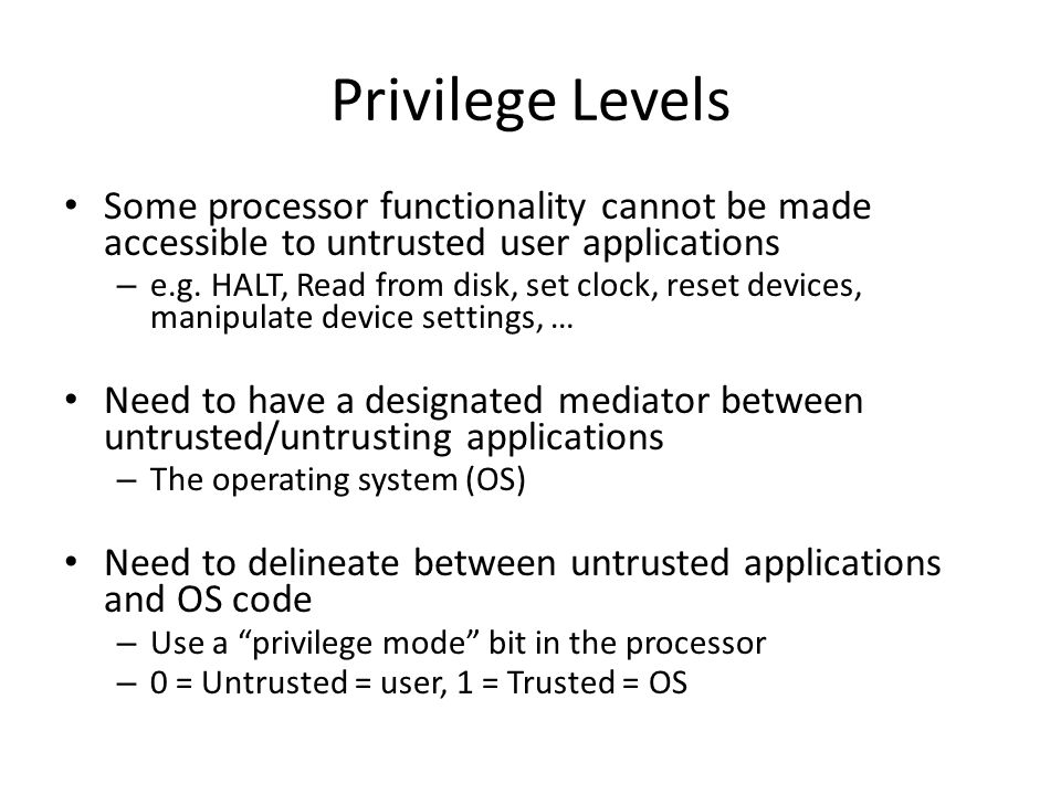 Privilege Levels Some processor functionality cannot be made accessible to untrusted user applications.