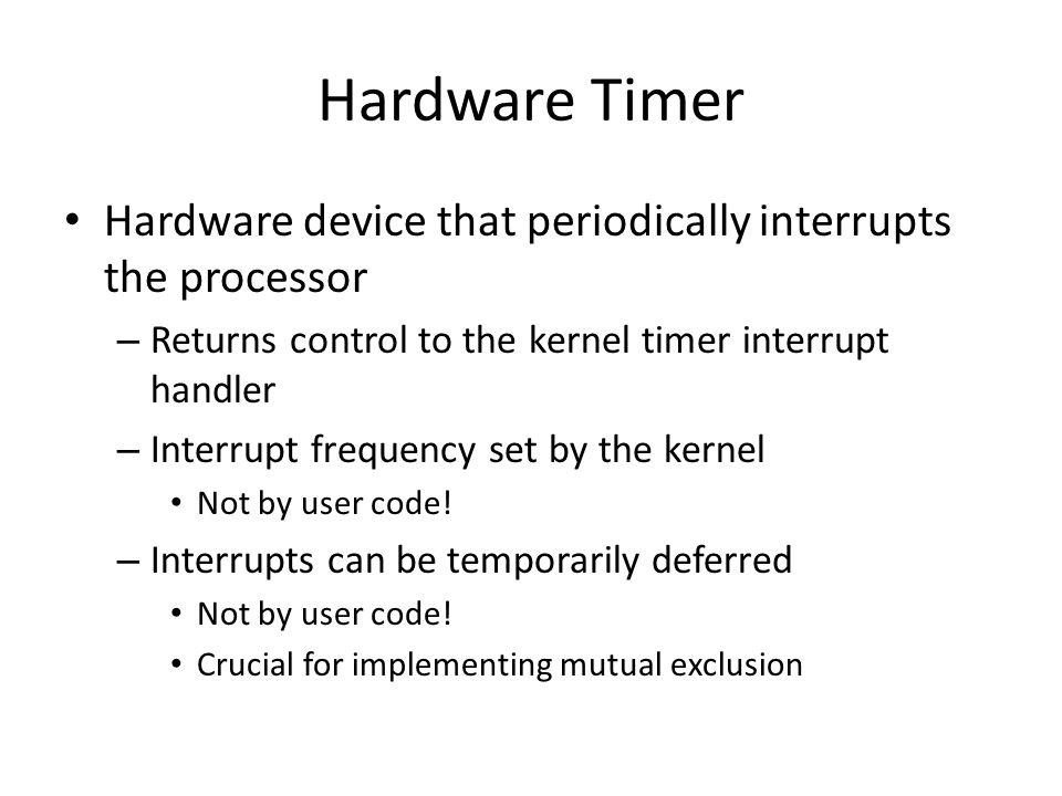 Hardware Timer Hardware device that periodically interrupts the processor. Returns control to the kernel timer interrupt handler.