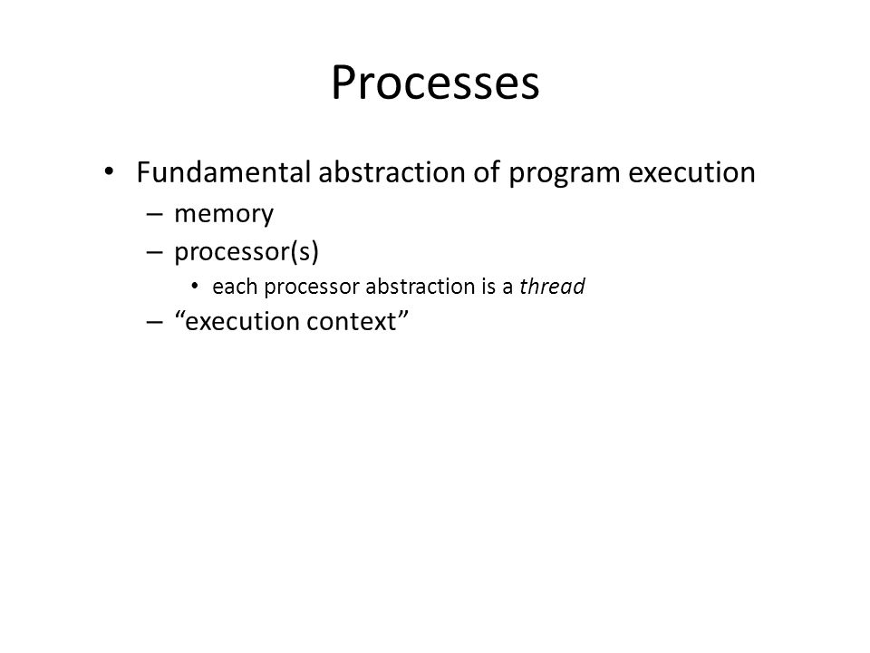 Processes Fundamental abstraction of program execution memory