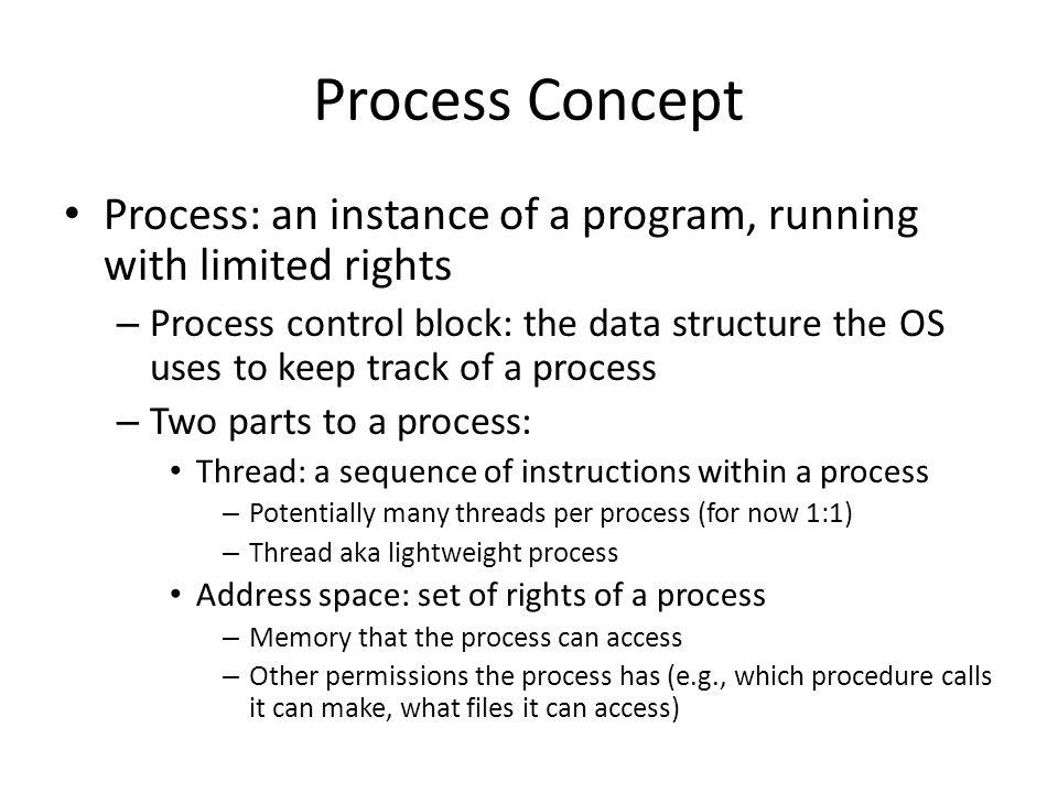 Process Concept Process: an instance of a program, running with limited rights.