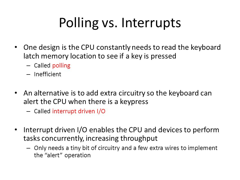 Polling vs. Interrupts One design is the CPU constantly needs to read the keyboard latch memory location to see if a key is pressed.