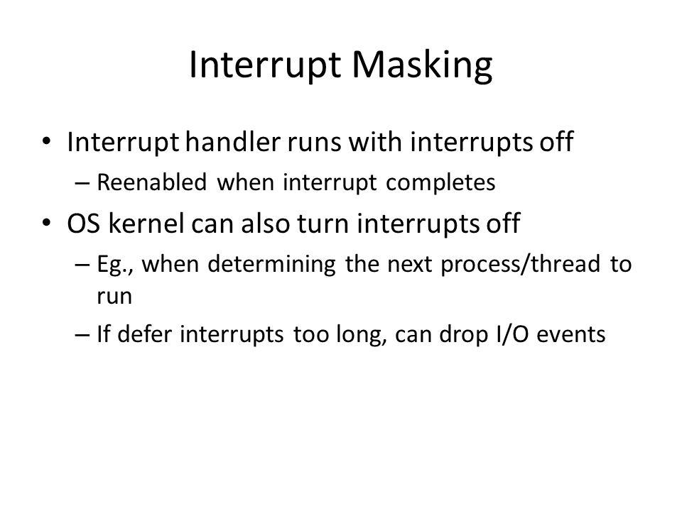 Interrupt Masking Interrupt handler runs with interrupts off