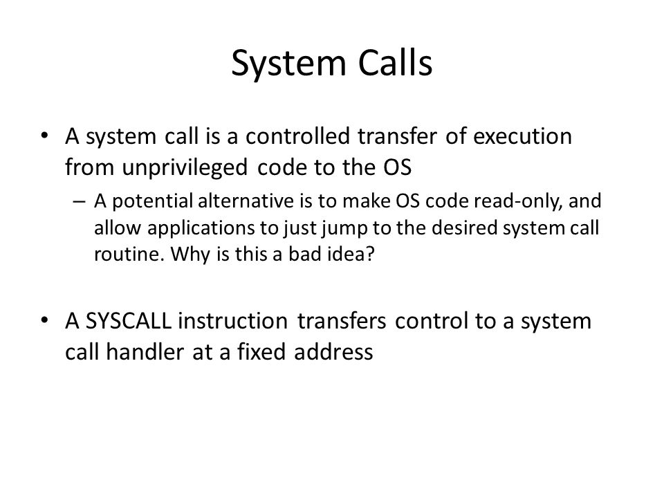 System Calls A system call is a controlled transfer of execution from unprivileged code to the OS.