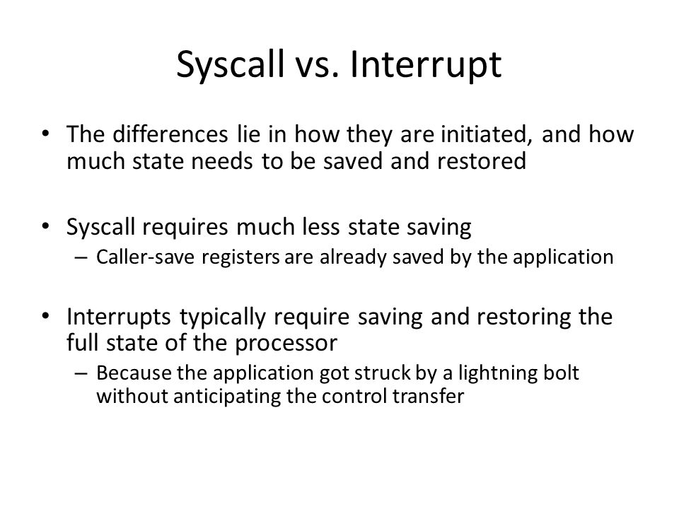 Syscall vs. Interrupt The differences lie in how they are initiated, and how much state needs to be saved and restored.