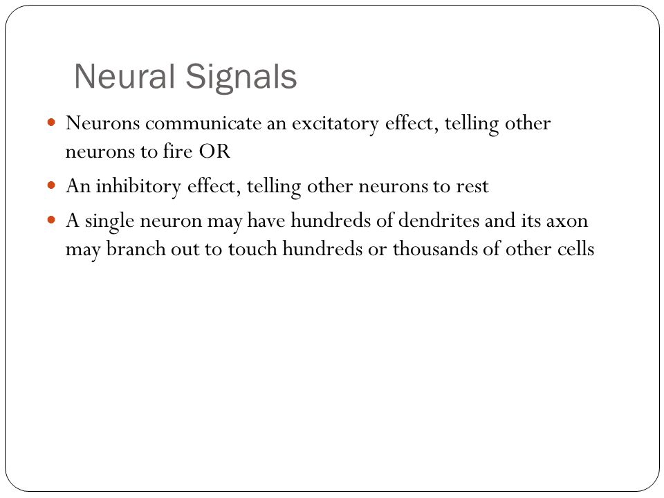 Neural Signals Neurons communicate an excitatory effect, telling other neurons to fire OR. An inhibitory effect, telling other neurons to rest.