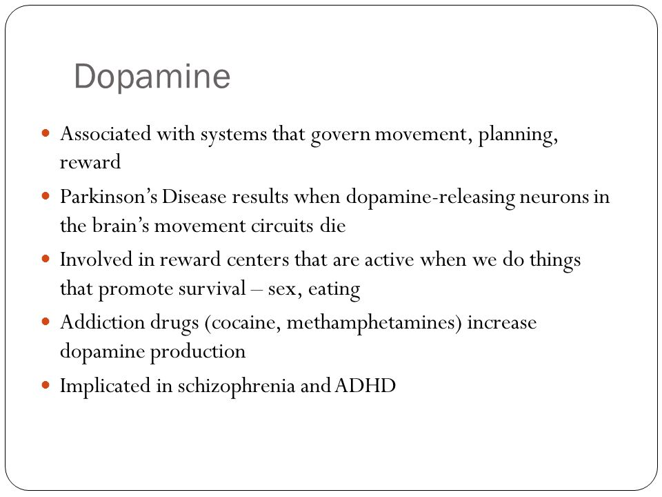 Dopamine Associated with systems that govern movement, planning, reward.