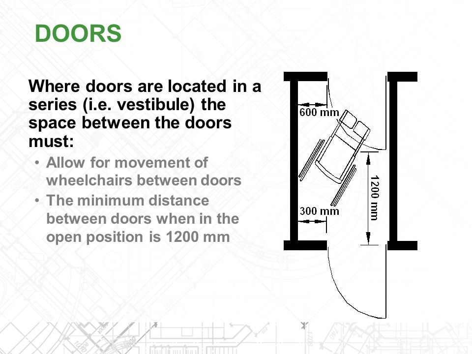DOORS Where doors are located in a series (i.e. vestibule) the space between the doors must: Allow for movement of wheelchairs between doors.