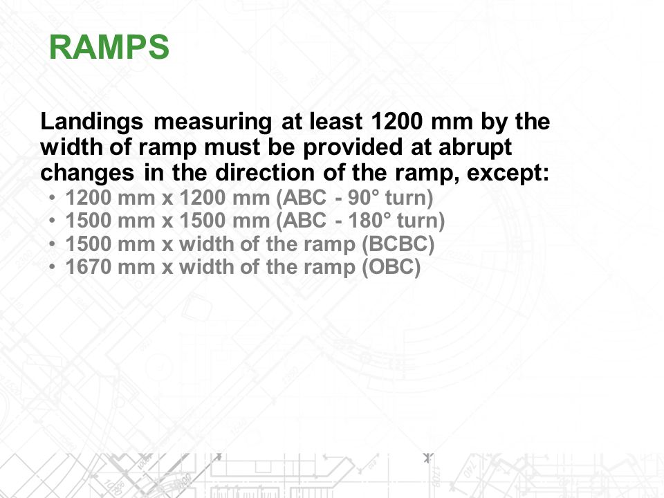 RAMPS Landings measuring at least 1200 mm by the width of ramp must be provided at abrupt changes in the direction of the ramp, except: