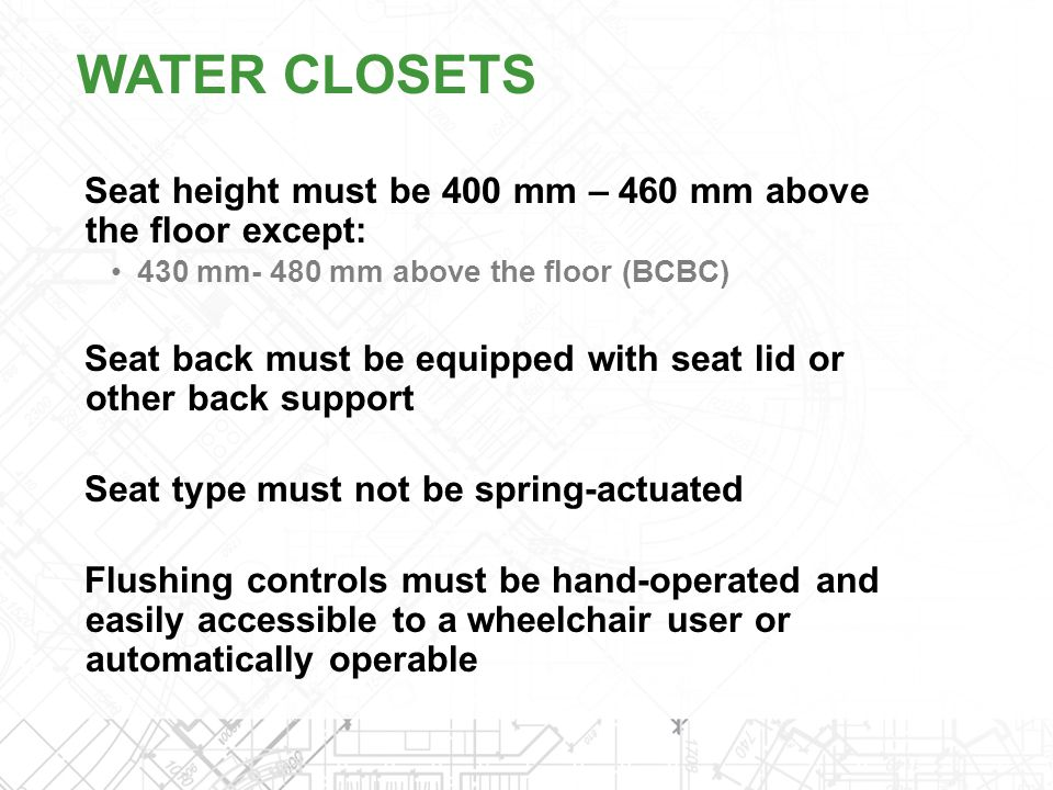 WATER CLOSETS Seat height must be 400 mm – 460 mm above the floor except: 430 mm- 480 mm above the floor (BCBC)