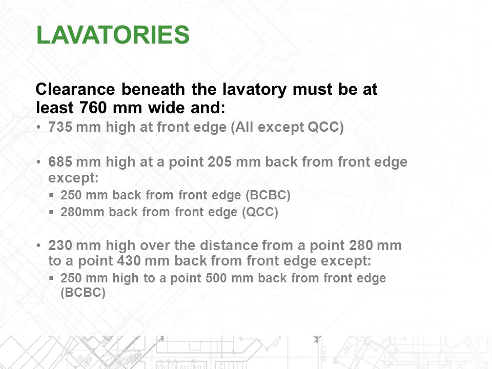 LAVATORIES Clearance beneath the lavatory must be at least 760 mm wide and: 735 mm high at front edge (All except QCC)
