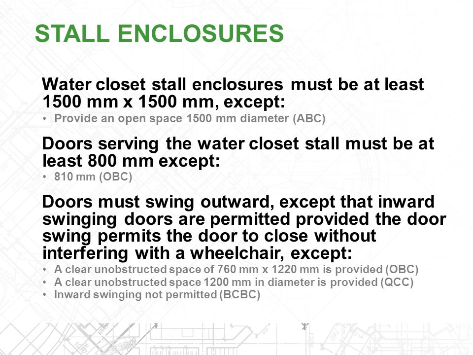 STALL ENCLOSURES Water closet stall enclosures must be at least 1500 mm x 1500 mm, except: Provide an open space 1500 mm diameter (ABC)