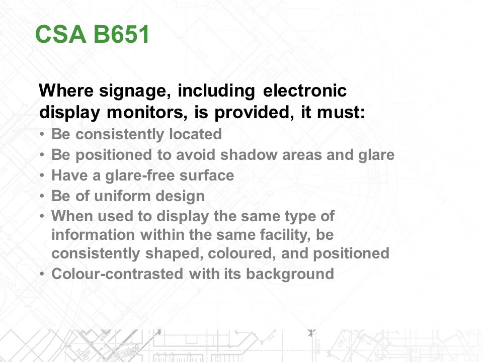 CSA B651 Where signage, including electronic display monitors, is provided, it must: Be consistently located.