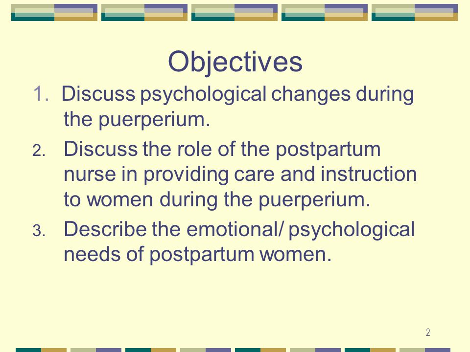 Objectives 1. Discuss psychological changes during the puerperium.